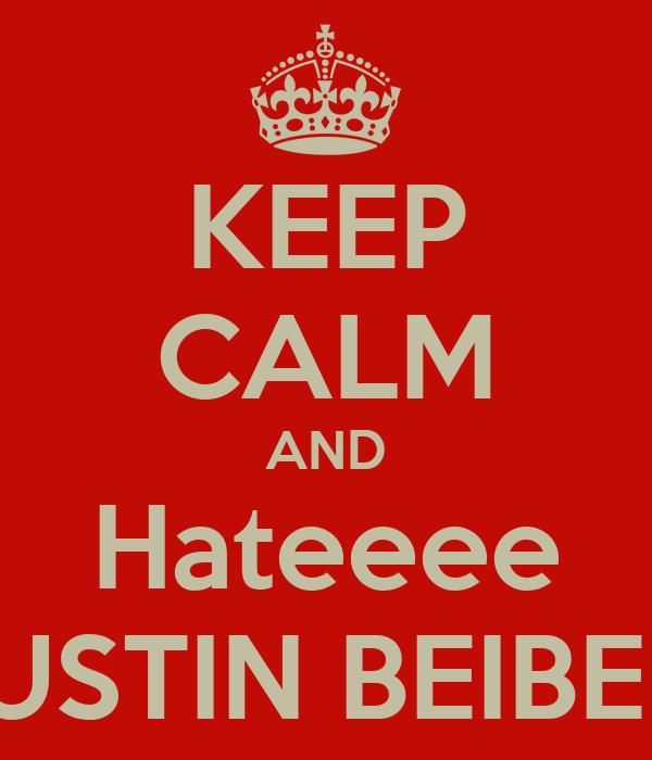 KEEP CALM AND Hateeee JUSTIN BEIBER!