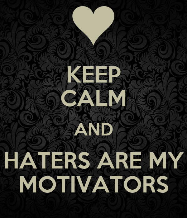 KEEP CALM AND HATERS ARE MY MOTIVATORS