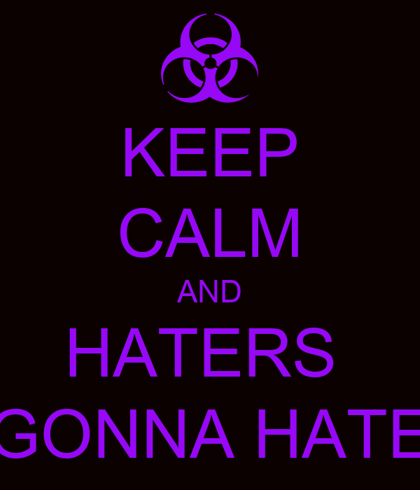 KEEP CALM AND HATERS  GONNA HATE