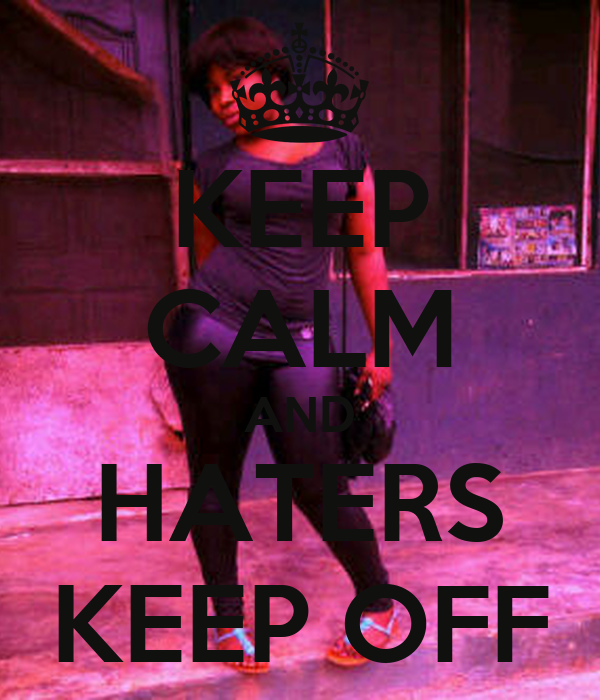 KEEP CALM AND HATERS KEEP OFF