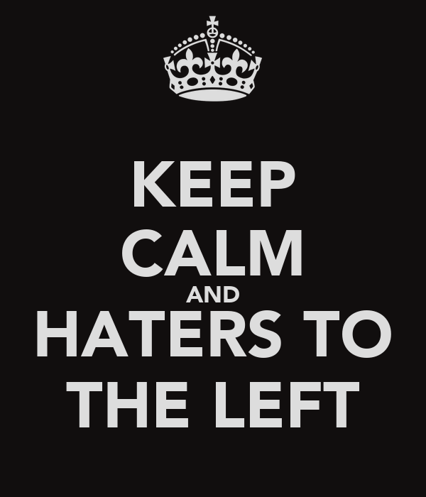 KEEP CALM AND HATERS TO THE LEFT