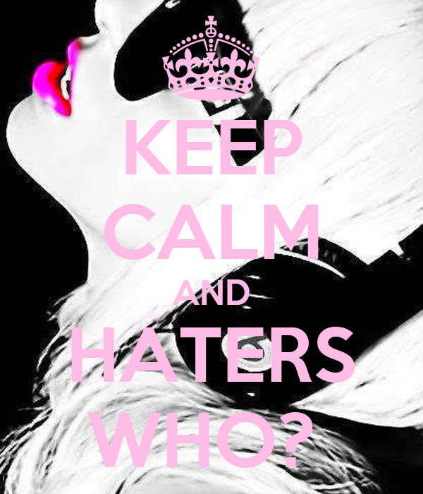 KEEP CALM AND HATERS WHO?