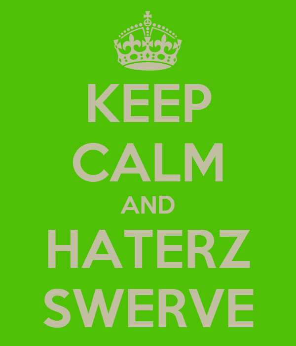 KEEP CALM AND HATERZ SWERVE