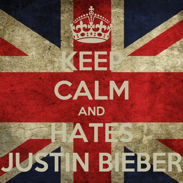KEEP CALM AND HATES JUSTIN BIEBER