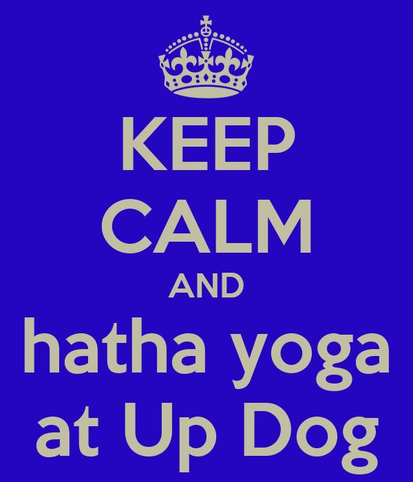 KEEP CALM AND hatha yoga at Up Dog