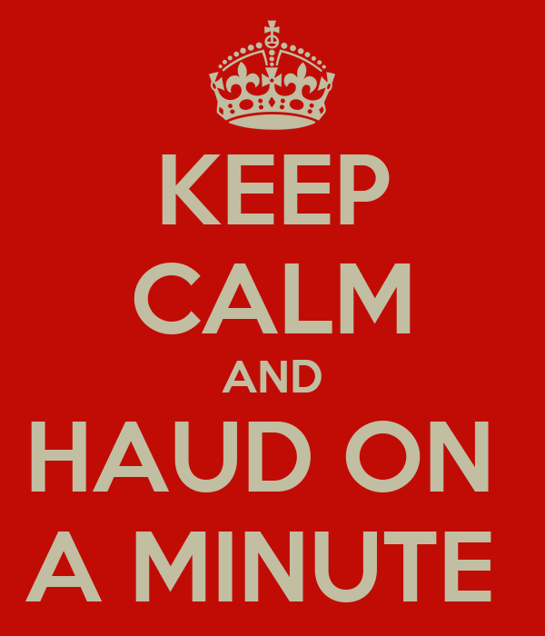 KEEP CALM AND HAUD ON  A MINUTE