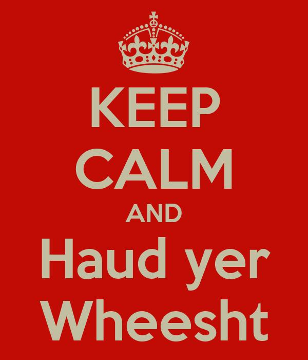KEEP CALM AND Haud yer Wheesht