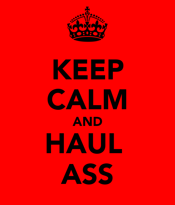 KEEP CALM AND HAUL  ASS