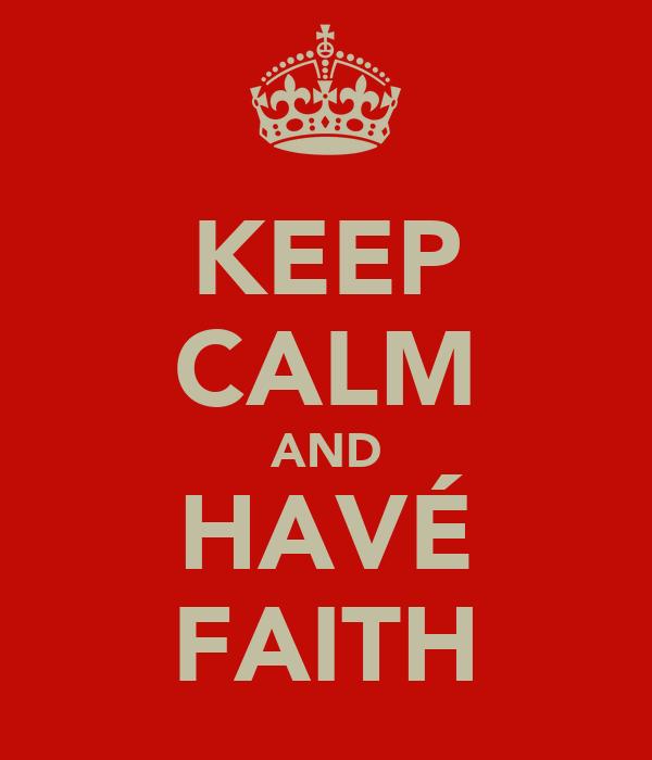 KEEP CALM AND HAVÉ FAITH