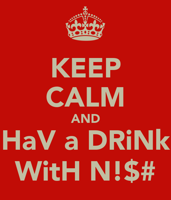 KEEP CALM AND HaV a DRiNk WitH N!$#