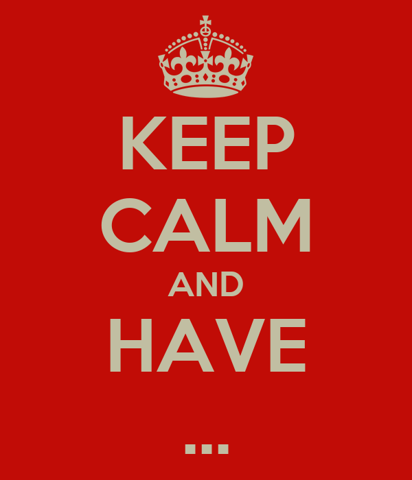 KEEP CALM AND HAVE ...
