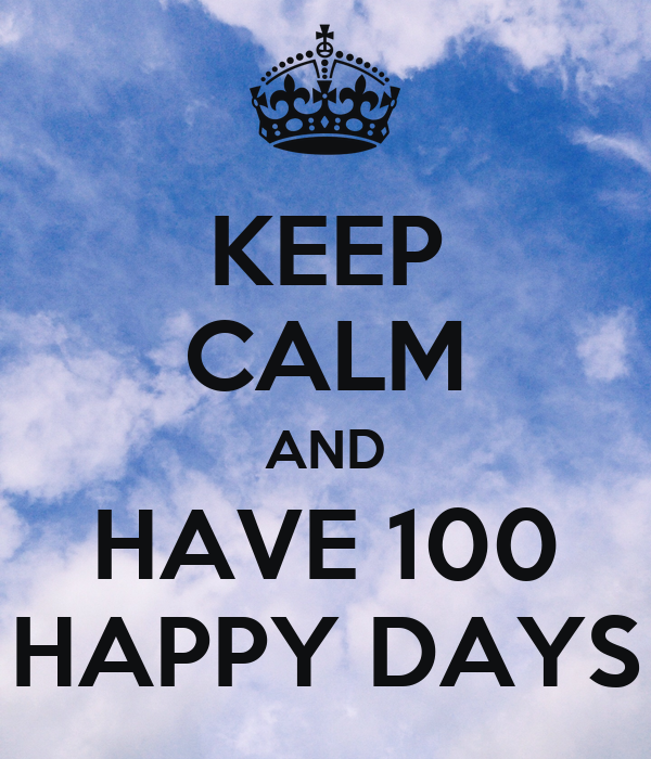KEEP CALM AND HAVE 100 HAPPY DAYS