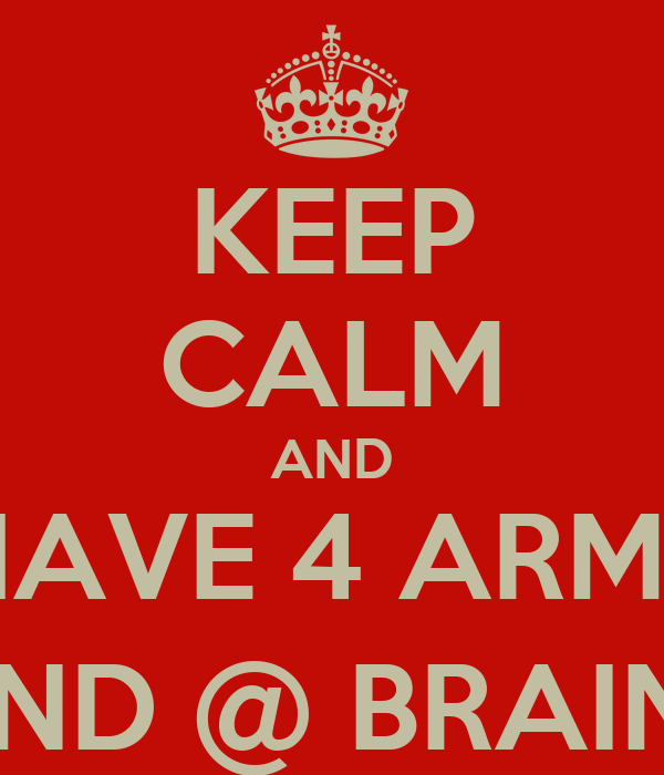 KEEP CALM AND HAVE 4 ARMS AND @ BRAINS