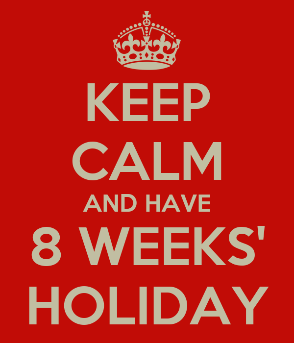 KEEP CALM AND HAVE 8 WEEKS' HOLIDAY