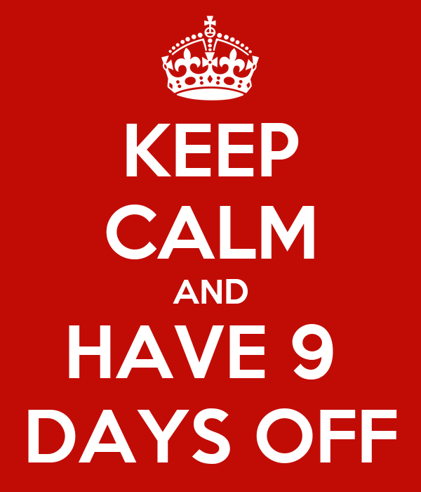 KEEP CALM AND HAVE 9  DAYS OFF