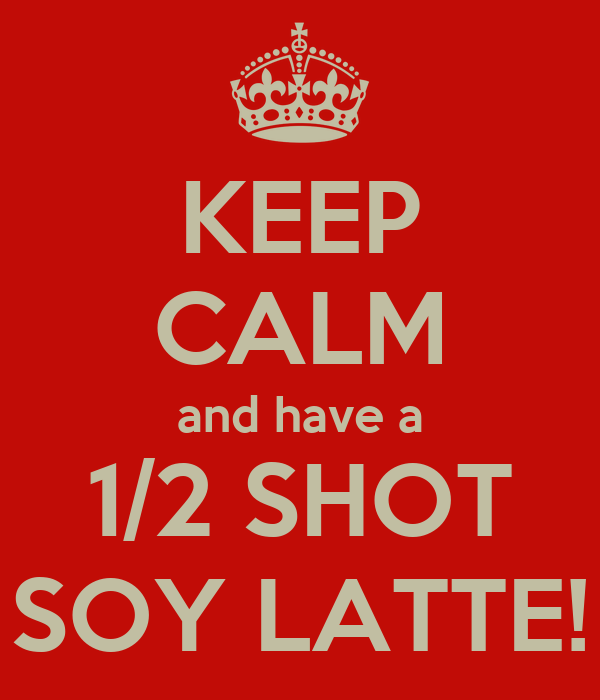 KEEP CALM and have a 1/2 SHOT SOY LATTE!