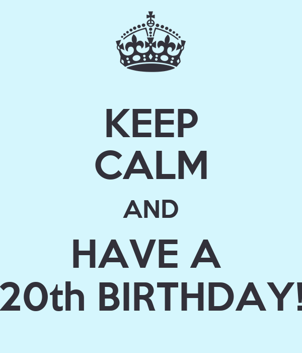 KEEP CALM AND HAVE A  20th BIRTHDAY!