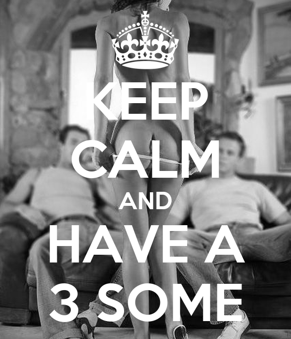 KEEP CALM AND HAVE A 3 SOME