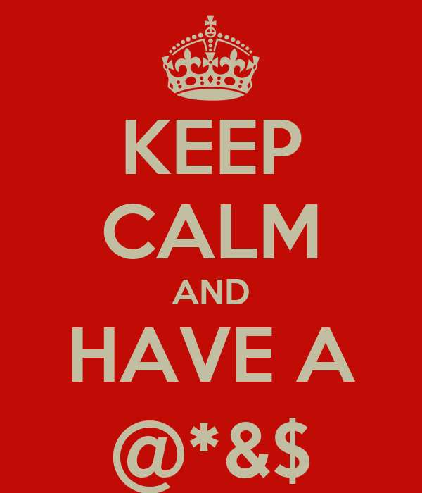 KEEP CALM AND HAVE A @*&$