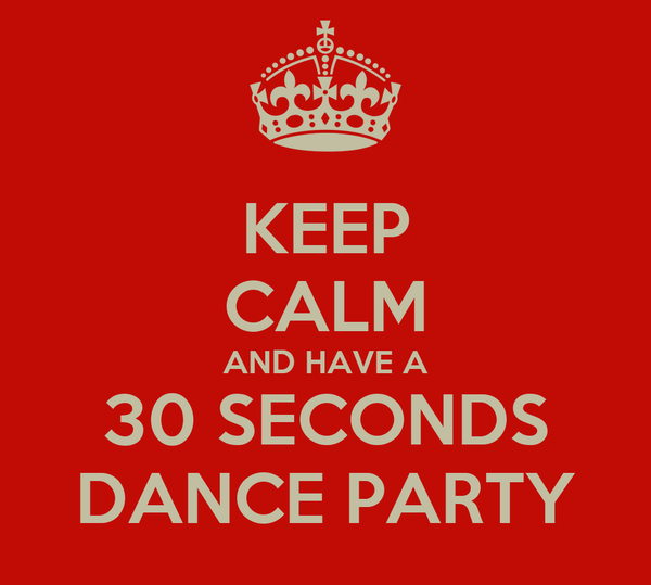 KEEP CALM AND HAVE A 30 SECONDS DANCE PARTY