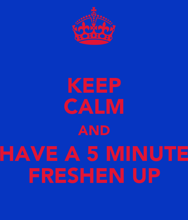 KEEP CALM AND HAVE A 5 MINUTE FRESHEN UP