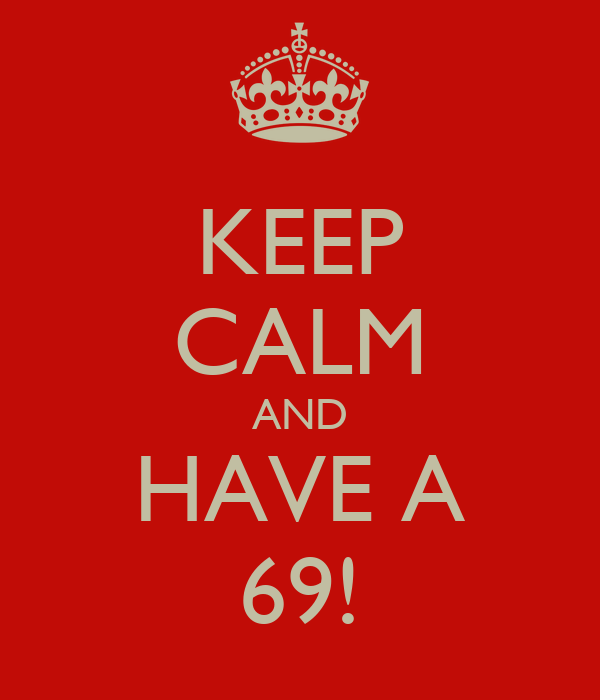 KEEP CALM AND HAVE A 69!