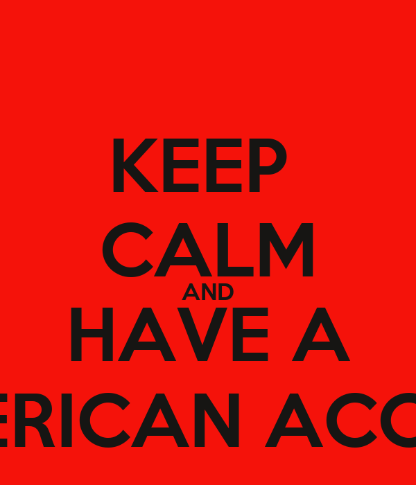 KEEP  CALM AND HAVE A AMERICAN ACCENT