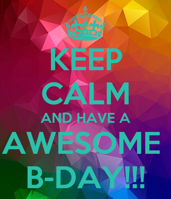 KEEP CALM AND HAVE A AWESOME  B-DAY!!!