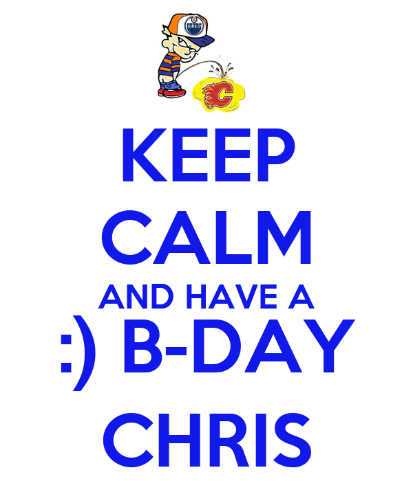 KEEP CALM AND HAVE A :) B-DAY CHRIS