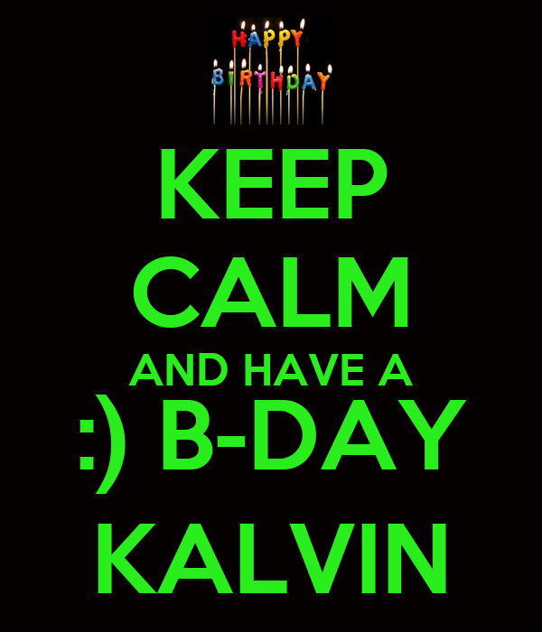 KEEP CALM AND HAVE A :) B-DAY KALVIN
