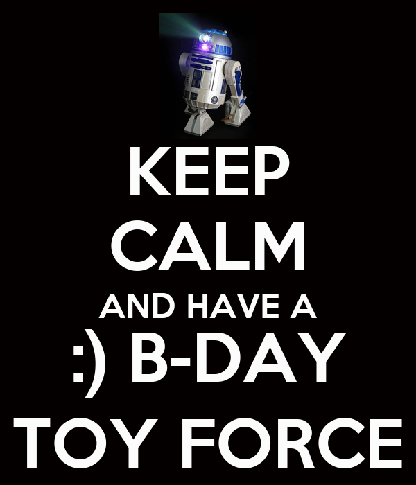 KEEP CALM AND HAVE A :) B-DAY TOY FORCE