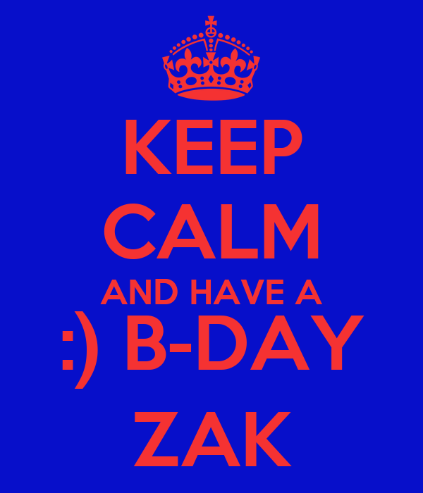 KEEP CALM AND HAVE A :) B-DAY ZAK