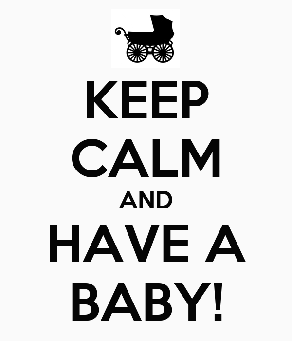 KEEP CALM AND HAVE A BABY!