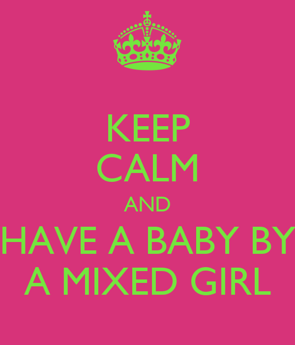 KEEP CALM AND HAVE A BABY BY A MIXED GIRL