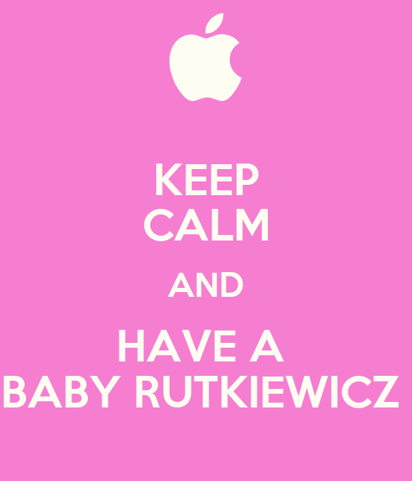 KEEP CALM AND HAVE A  BABY RUTKIEWICZ