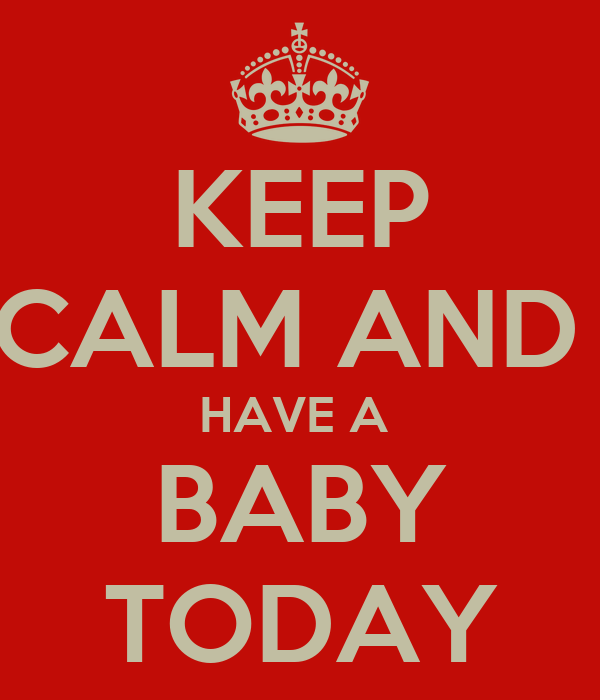 KEEP CALM AND  HAVE A  BABY TODAY