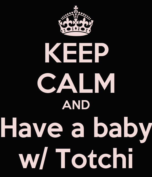 KEEP CALM AND Have a baby w/ Totchi