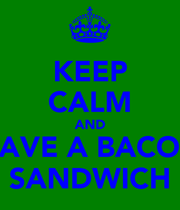 KEEP CALM AND HAVE A BACON SANDWICH