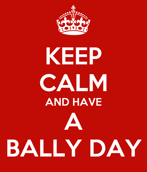 KEEP CALM AND HAVE A BALLY DAY