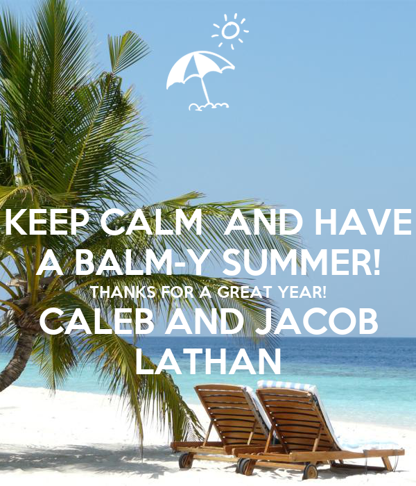 KEEP CALM  AND HAVE A BALM-Y SUMMER! THANKS FOR A GREAT YEAR! CALEB AND JACOB LATHAN