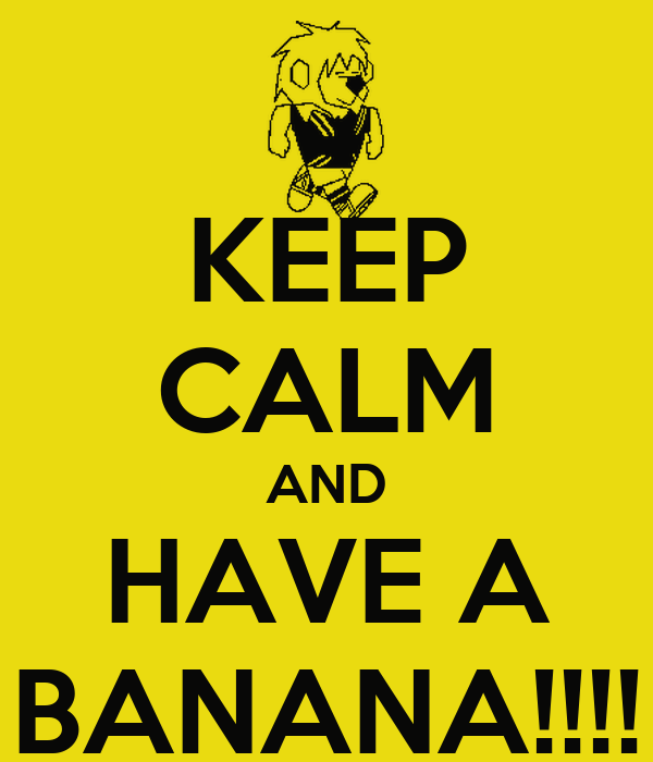 KEEP CALM AND HAVE A BANANA!!!!