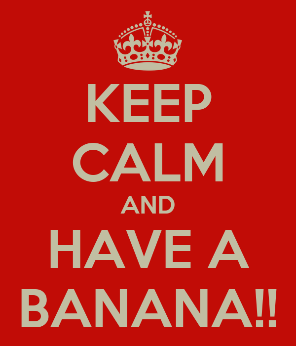 KEEP CALM AND HAVE A BANANA!!