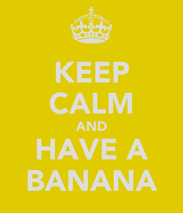 KEEP CALM AND HAVE A BANANA