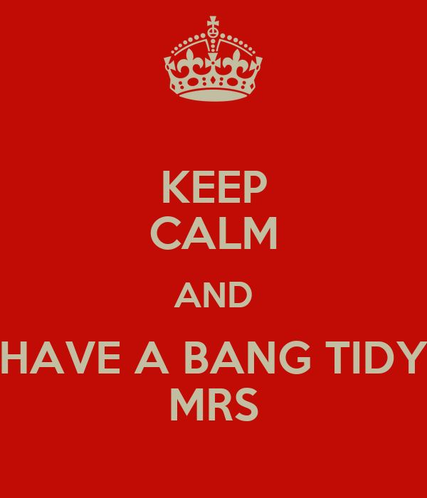 KEEP CALM AND HAVE A BANG TIDY MRS