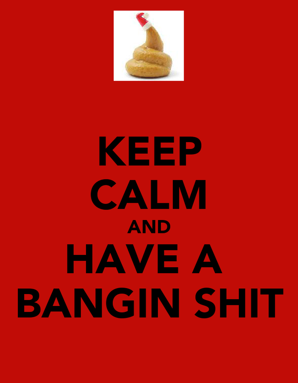 KEEP CALM AND HAVE A  BANGIN SHIT