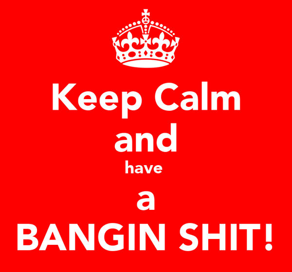Keep Calm and have  a BANGIN SHIT!