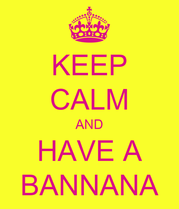 KEEP CALM AND HAVE A BANNANA