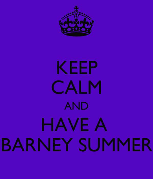 KEEP CALM AND HAVE A  BARNEY SUMMER