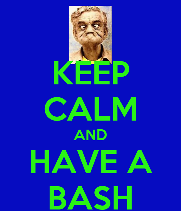 KEEP CALM AND HAVE A BASH