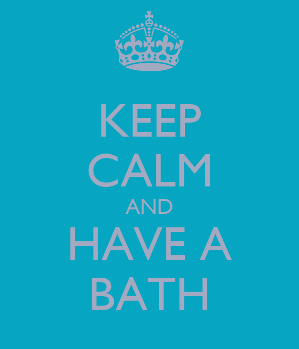 KEEP CALM AND HAVE A BATH